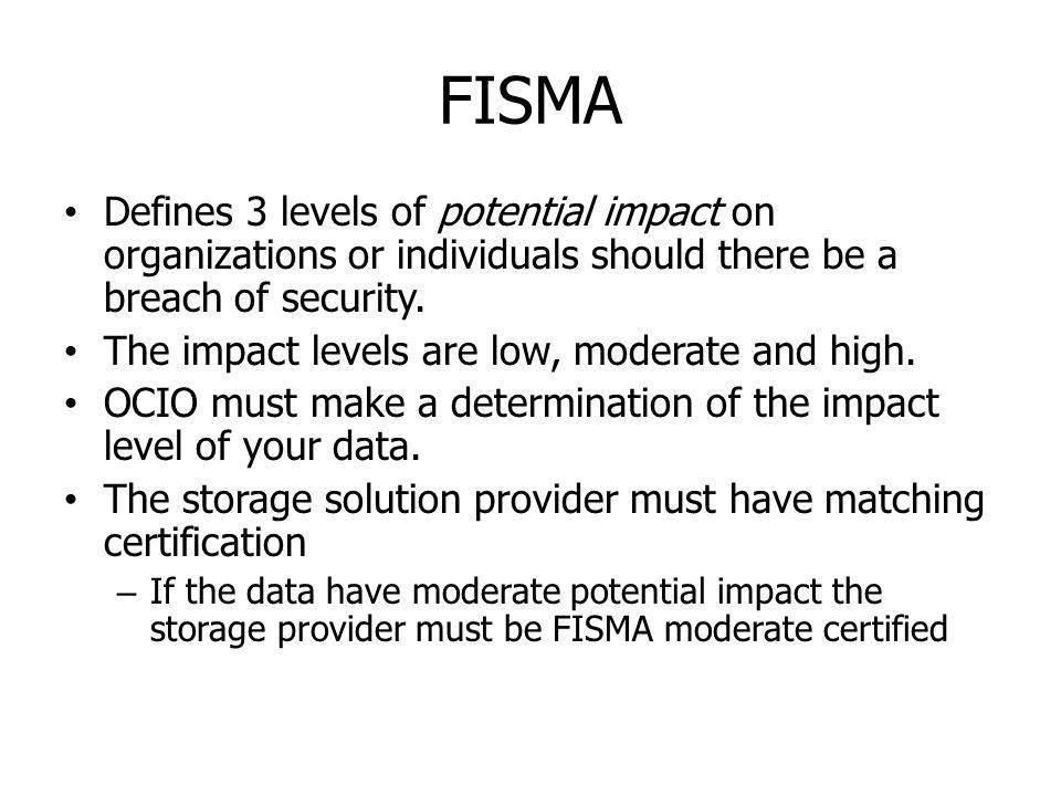 FISMA Defines 3 levels of potential impact on organizations or individuals should there be a breach of security. The impact levels are low, moderate a