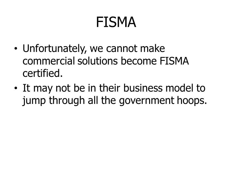 FISMA Unfortunately, we cannot make commercial solutions become FISMA certified. It may not be in their business model to jump through all the governm