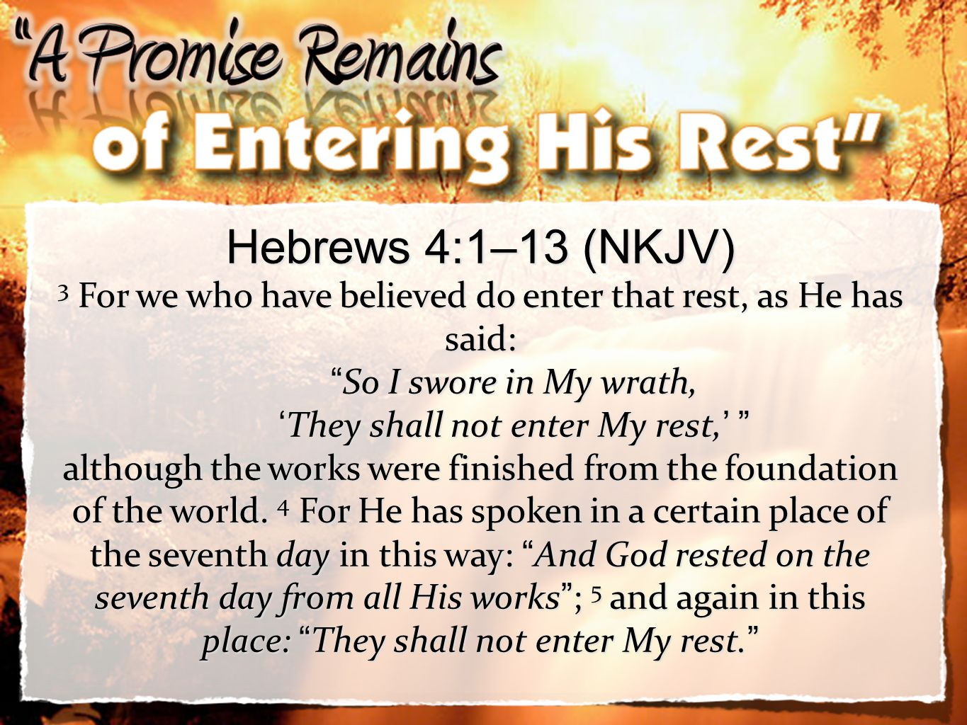 3 Hebrews 4:1–13 (NKJV) 3 For we who have believed do enter that rest, as He has said: So I swore in My wrath, So I swore in My wrath, They shall not enter My rest, They shall not enter My rest, although the works were finished from the foundation of the world.