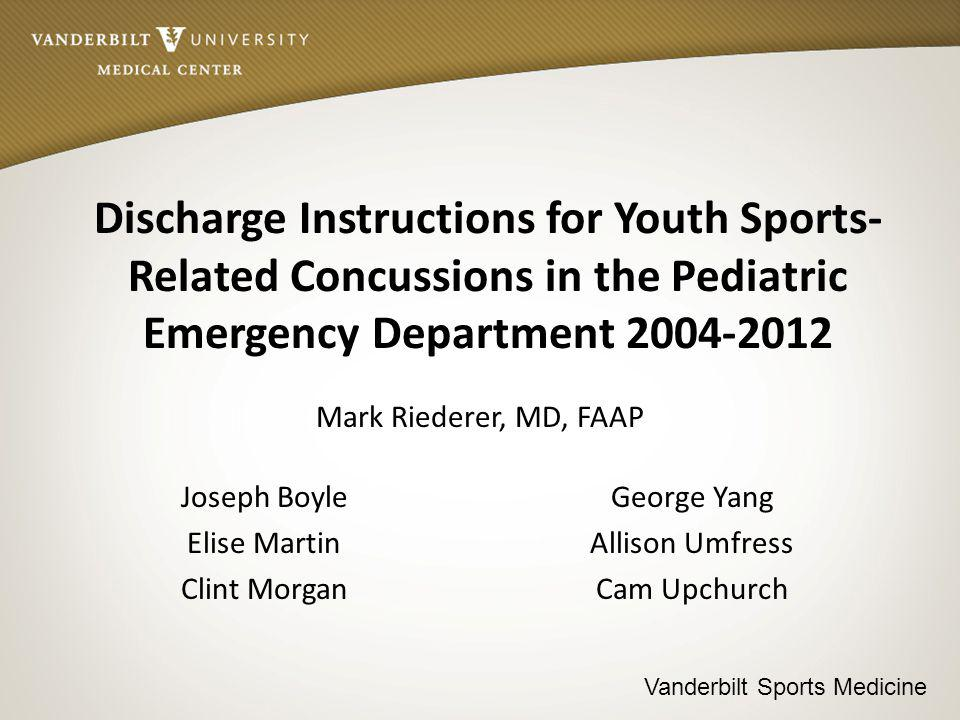 Vanderbilt Sports Medicine Discharge Instructions for Youth Sports- Related Concussions in the Pediatric Emergency Department 2004-2012 Mark Riederer, MD, FAAP Joseph Boyle Elise Martin Clint Morgan George Yang Allison Umfress Cam Upchurch