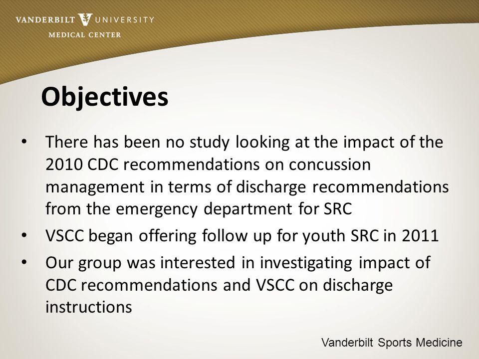 Vanderbilt Sports Medicine Objectives There has been no study looking at the impact of the 2010 CDC recommendations on concussion management in terms of discharge recommendations from the emergency department for SRC VSCC began offering follow up for youth SRC in 2011 Our group was interested in investigating impact of CDC recommendations and VSCC on discharge instructions