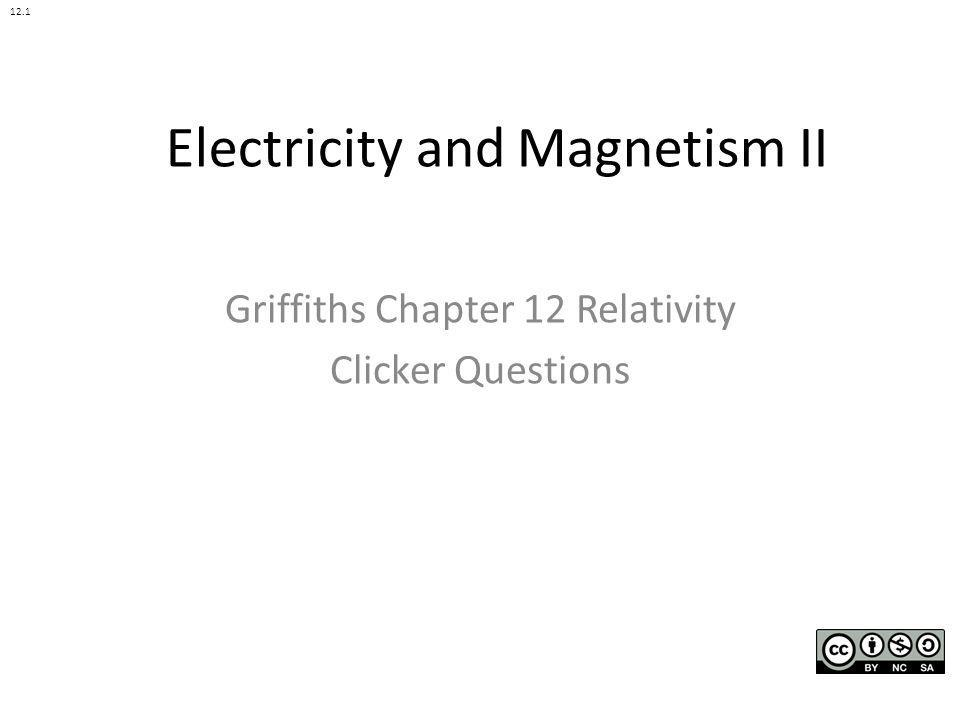 Electricity and Magnetism II Griffiths Chapter 12 Relativity Clicker Questions 12.1