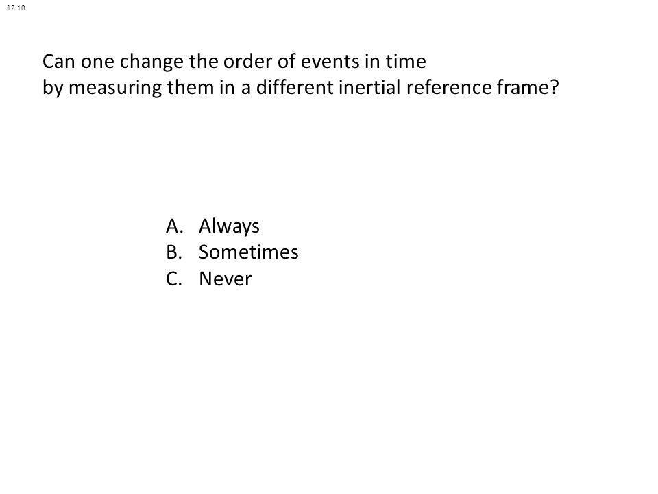 Can one change the order of events in time by measuring them in a different inertial reference frame? A.Always B.Sometimes C.Never 12.10