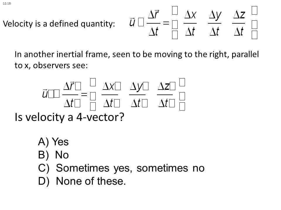 Velocity is a defined quantity: A) Yes B) No C) Sometimes yes, sometimes no D) None of these. In another inertial frame, seen to be moving to the righ