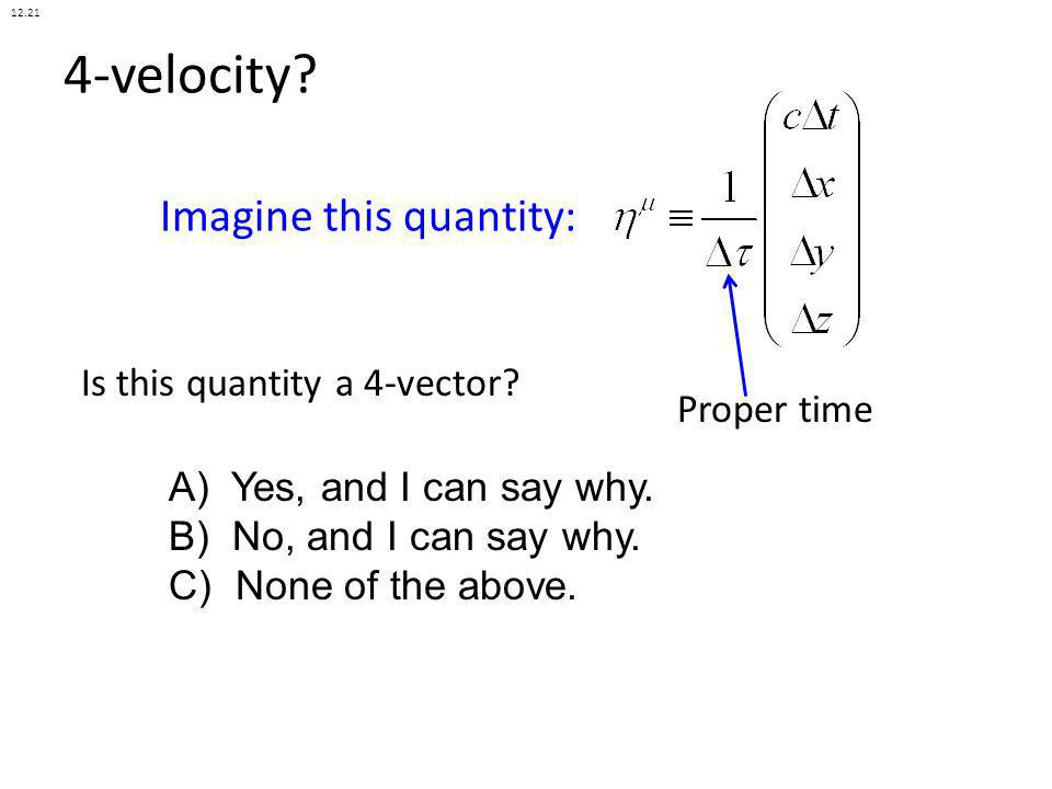 4-velocity? Is this quantity a 4-vector? Imagine this quantity: A) Yes, and I can say why. B) No, and I can say why. C) None of the above. Proper time