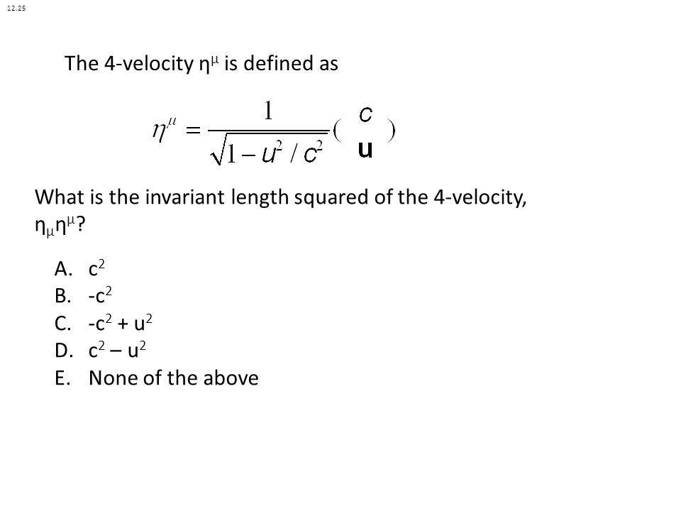 The 4-velocity η μ is defined as A.c 2 B.-c 2 C.-c 2 + u 2 D.c 2 – u 2 E.None of the above What is the invariant length squared of the 4-velocity, η μ