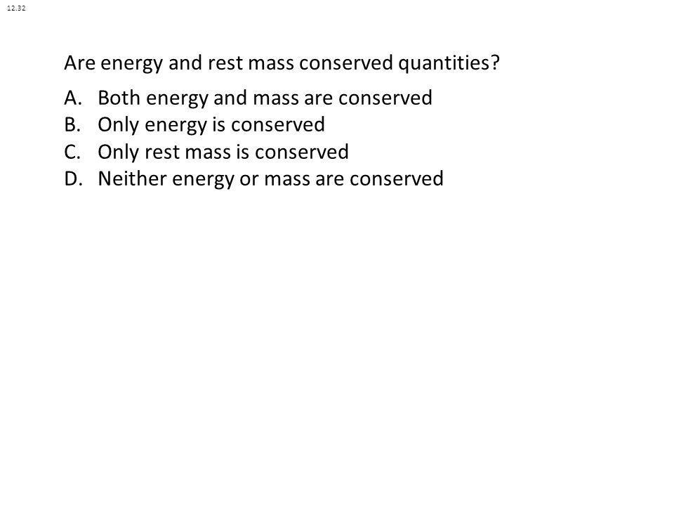 Are energy and rest mass conserved quantities? A.Both energy and mass are conserved B.Only energy is conserved C.Only rest mass is conserved D.Neither