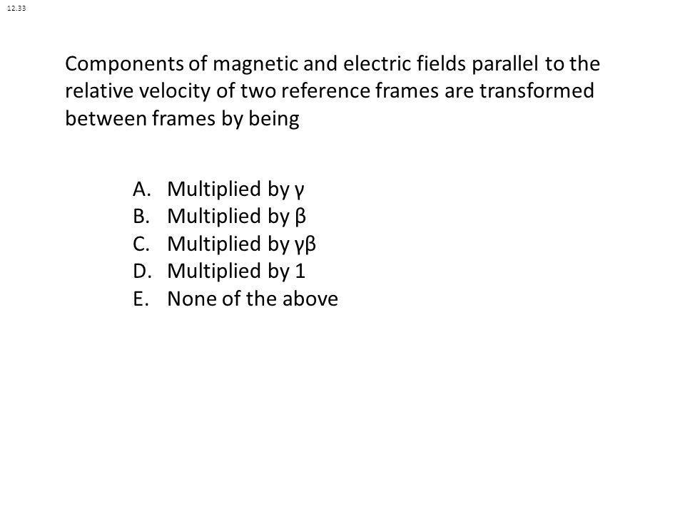 Components of magnetic and electric fields parallel to the relative velocity of two reference frames are transformed between frames by being A.Multipl
