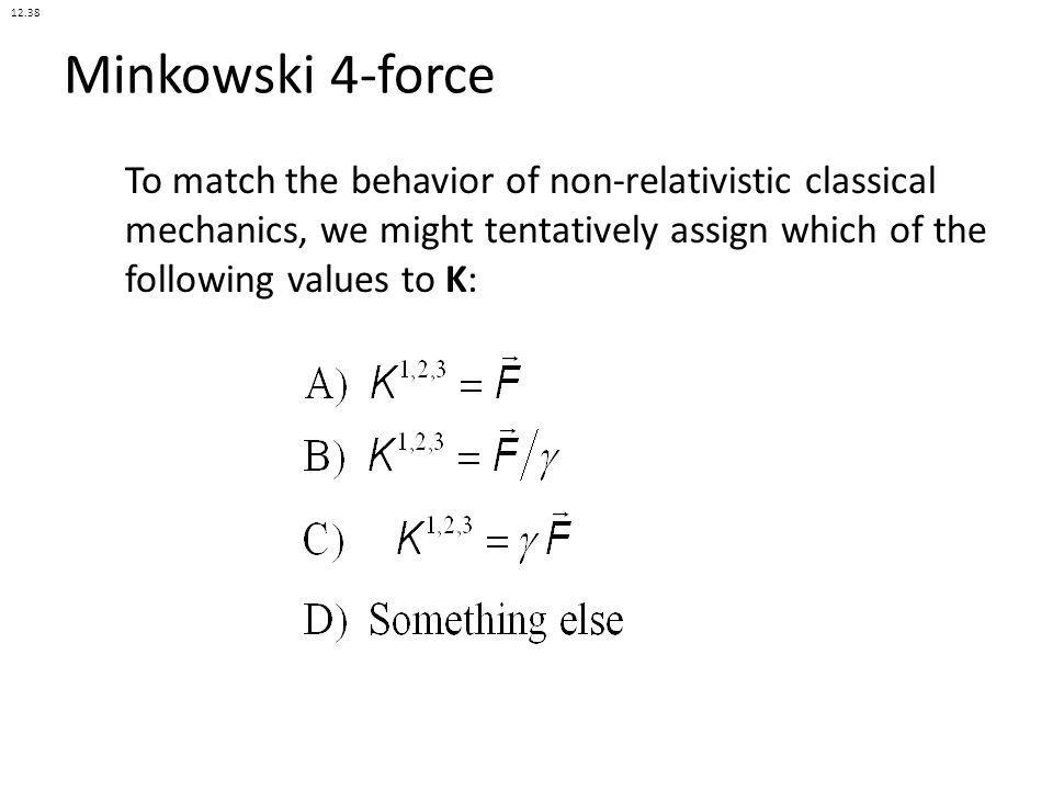 Minkowski 4-force To match the behavior of non-relativistic classical mechanics, we might tentatively assign which of the following values to K: 12.38