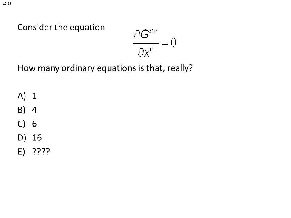Consider the equation How many ordinary equations is that, really? A)1 B)4 C)6 D)16 E)???? 12.39