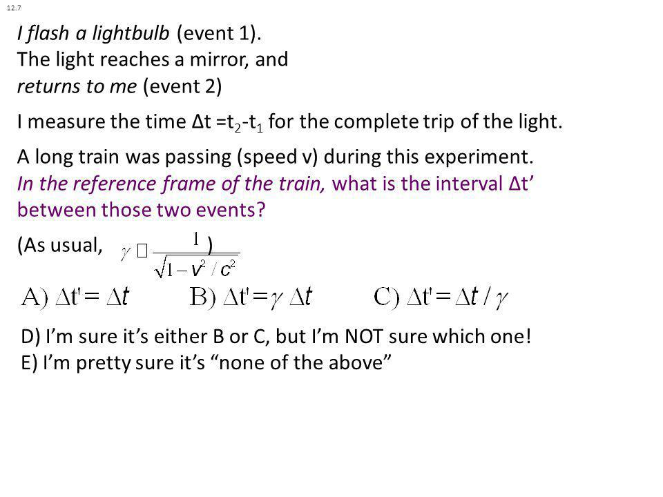 I flash a lightbulb (event 1). The light reaches a mirror, and returns to me (event 2) I measure the time Δt =t 2 -t 1 for the complete trip of the li