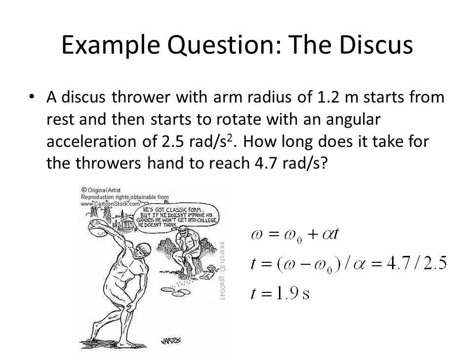 Example Question: The Discus A discus thrower with arm radius of 1.2 m starts from rest and then starts to rotate with an angular acceleration of 2.5