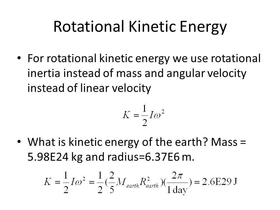 Rotational Kinetic Energy For rotational kinetic energy we use rotational inertia instead of mass and angular velocity instead of linear velocity What
