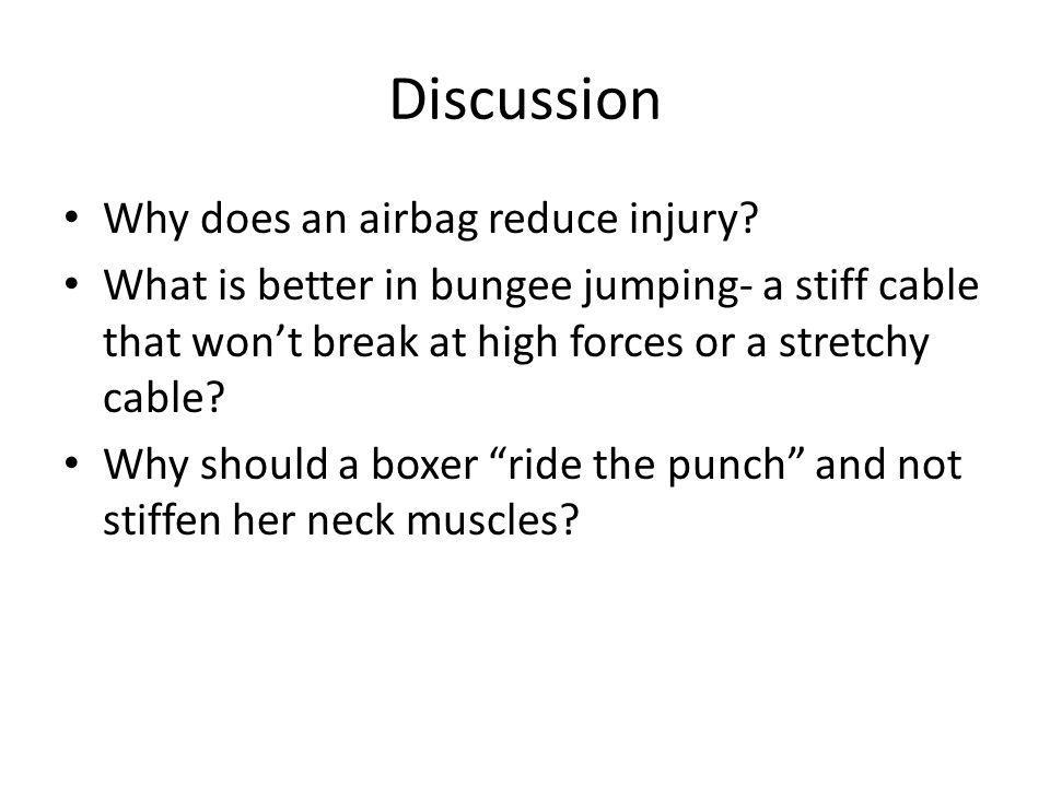 Discussion Why does an airbag reduce injury? What is better in bungee jumping- a stiff cable that wont break at high forces or a stretchy cable? Why s