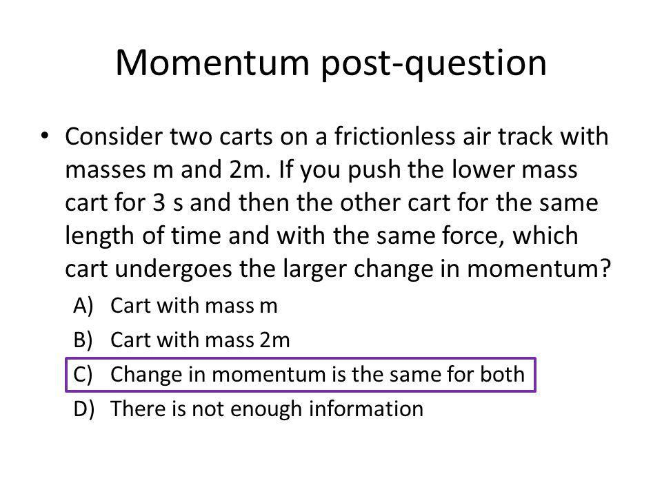 Momentum post-question Consider two carts on a frictionless air track with masses m and 2m. If you push the lower mass cart for 3 s and then the other