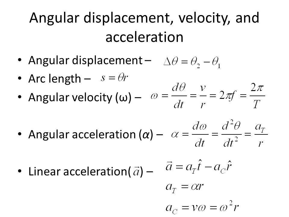 Angular displacement, velocity, and acceleration Angular displacement – Arc length – Angular velocity (ω) – Angular acceleration (α) – Linear accelera