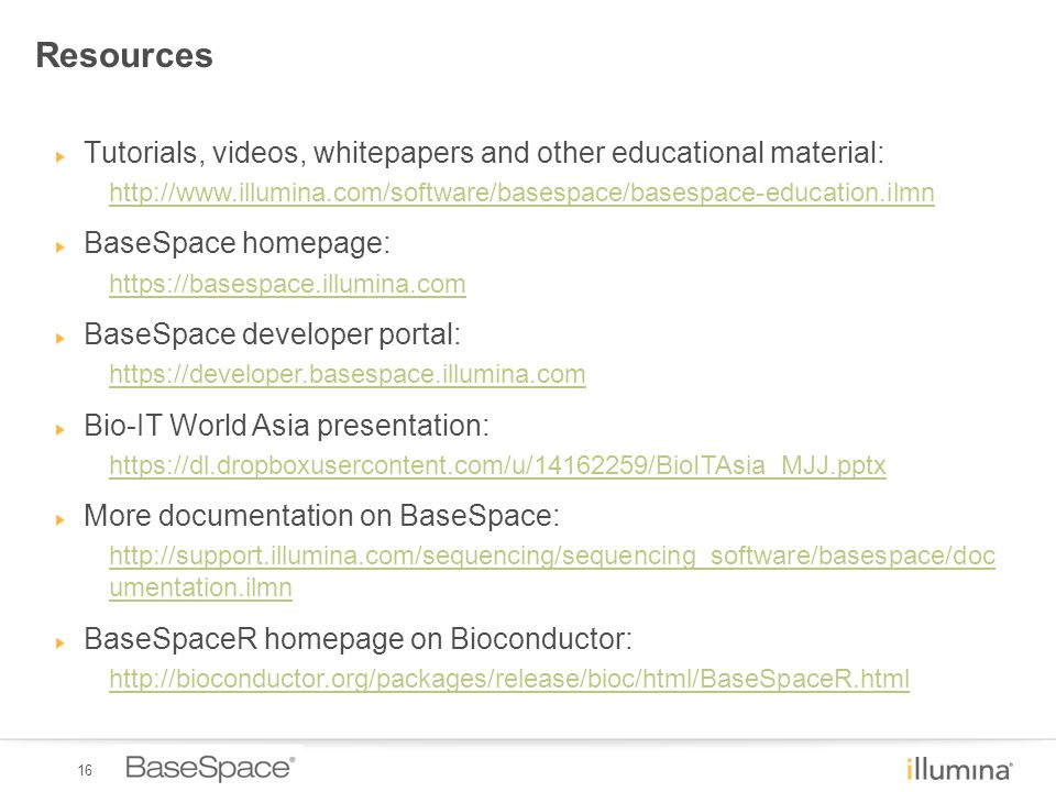 16 Resources Tutorials, videos, whitepapers and other educational material: http://www.illumina.com/software/basespace/basespace-education.ilmn BaseSpace homepage: https://basespace.illumina.com BaseSpace developer portal: https://developer.basespace.illumina.com Bio-IT World Asia presentation: https://dl.dropboxusercontent.com/u/14162259/BioITAsia_MJJ.pptx More documentation on BaseSpace: http://support.illumina.com/sequencing/sequencing_software/basespace/doc umentation.ilmn BaseSpaceR homepage on Bioconductor: http://bioconductor.org/packages/release/bioc/html/BaseSpaceR.html