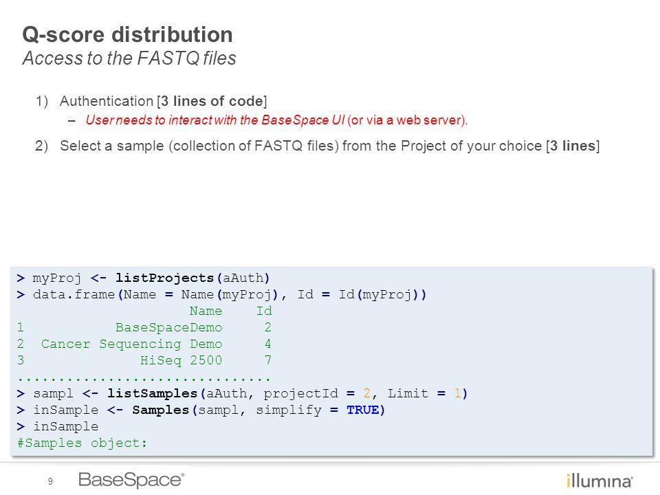 9 Q-score distribution Access to the FASTQ files > myProj <- listProjects(aAuth) > data.frame(Name = Name(myProj), Id = Id(myProj)) Name Id 1 BaseSpac