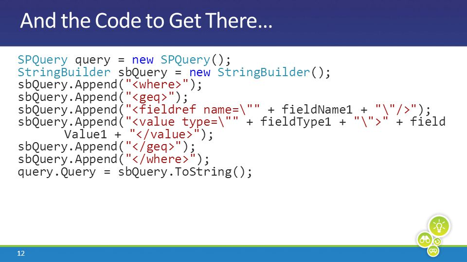 12 And the Code to Get There… SPQuery query = new SPQuery(); StringBuilder sbQuery = new StringBuilder(); sbQuery.Append(