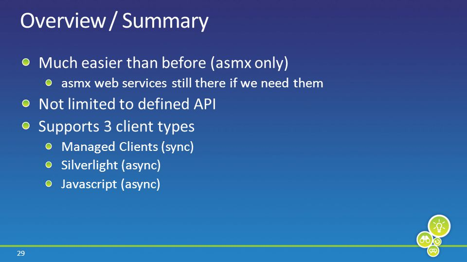 29 Overview / Summary Much easier than before (asmx only) asmx web services still there if we need them Not limited to defined API Supports 3 client t
