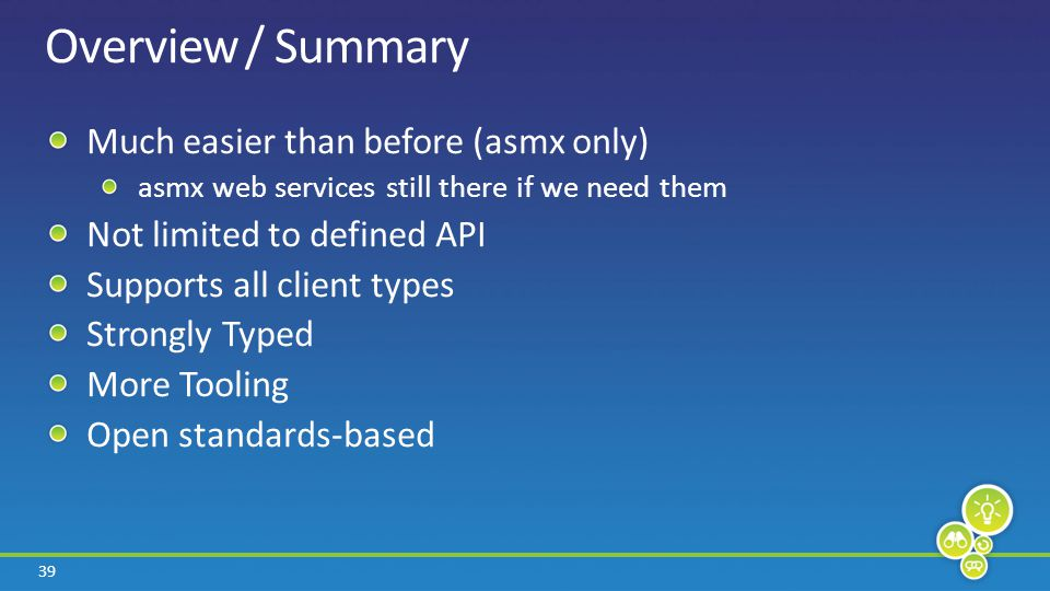 39 Overview / Summary Much easier than before (asmx only) asmx web services still there if we need them Not limited to defined API Supports all client