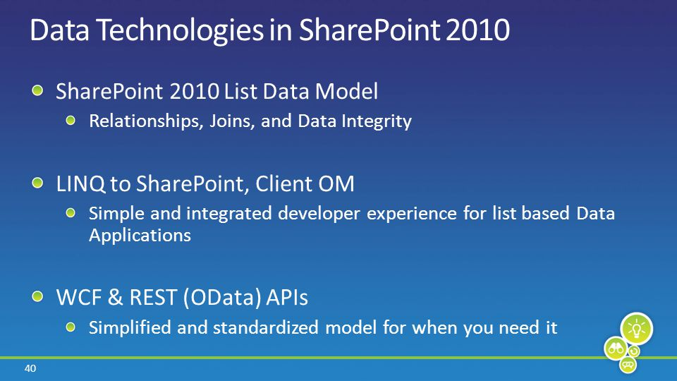 40 Data Technologies in SharePoint 2010 SharePoint 2010 List Data Model Relationships, Joins, and Data Integrity LINQ to SharePoint, Client OM Simple