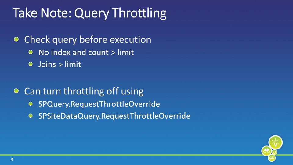 9 Take Note: Query Throttling Check query before execution No index and count > limit Joins > limit Can turn throttling off using SPQuery.RequestThrot
