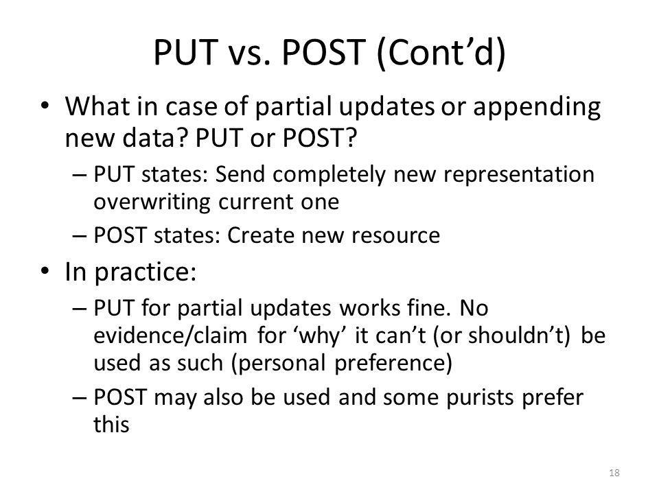 PUT vs. POST (Contd) What in case of partial updates or appending new data? PUT or POST? – PUT states: Send completely new representation overwriting
