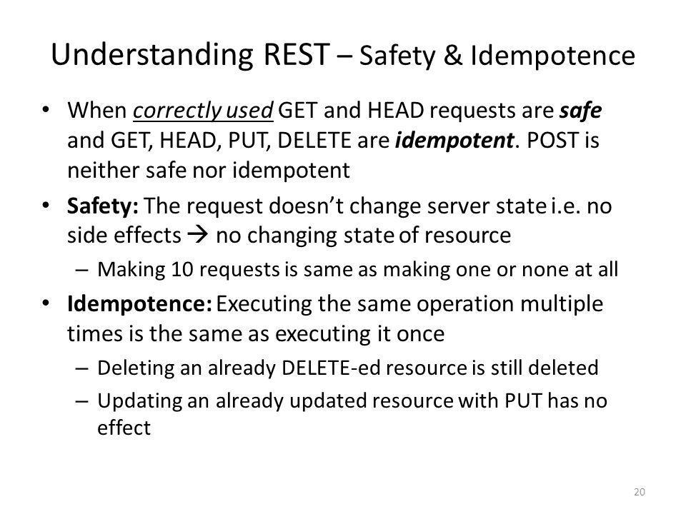 Understanding REST – Safety & Idempotence When correctly used GET and HEAD requests are safe and GET, HEAD, PUT, DELETE are idempotent. POST is neithe