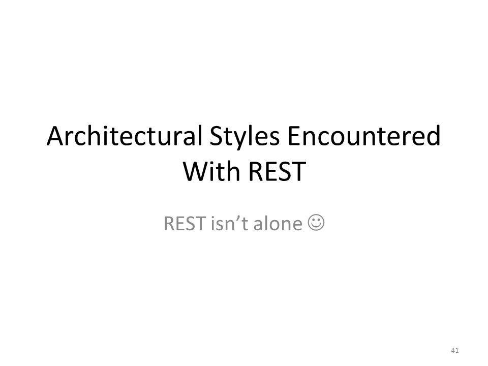 Architectural Styles Encountered With REST REST isnt alone 41