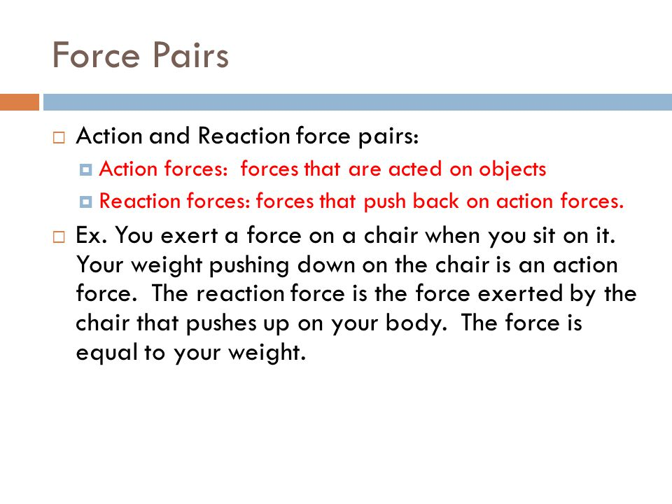 Force Pairs Action and Reaction force pairs: Action forces: forces that are acted on objects Reaction forces: forces that push back on action forces.