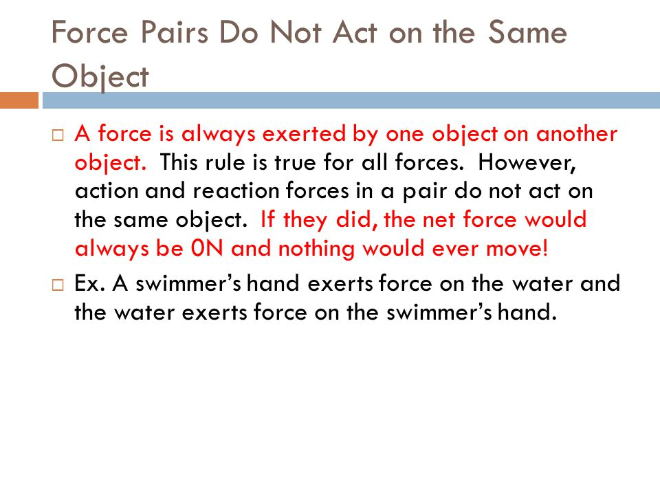 Force Pairs Do Not Act on the Same Object A force is always exerted by one object on another object. This rule is true for all forces. However, action