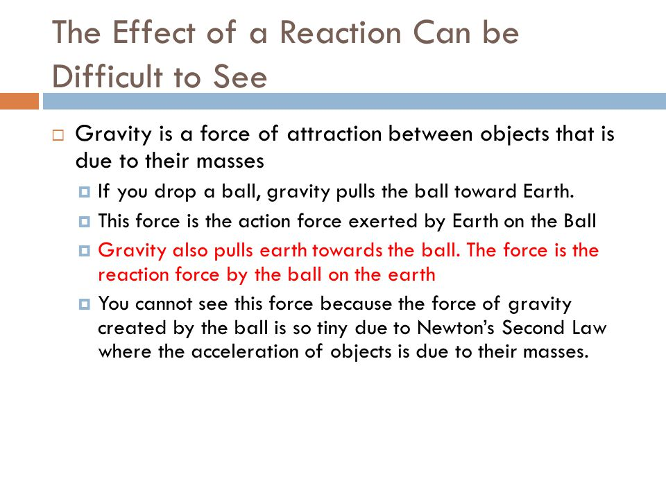 The Effect of a Reaction Can be Difficult to See Gravity is a force of attraction between objects that is due to their masses If you drop a ball, grav