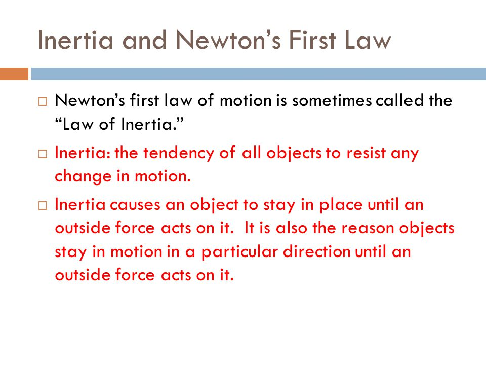 Inertia and Newtons First Law Newtons first law of motion is sometimes called the Law of Inertia. Inertia: the tendency of all objects to resist any c