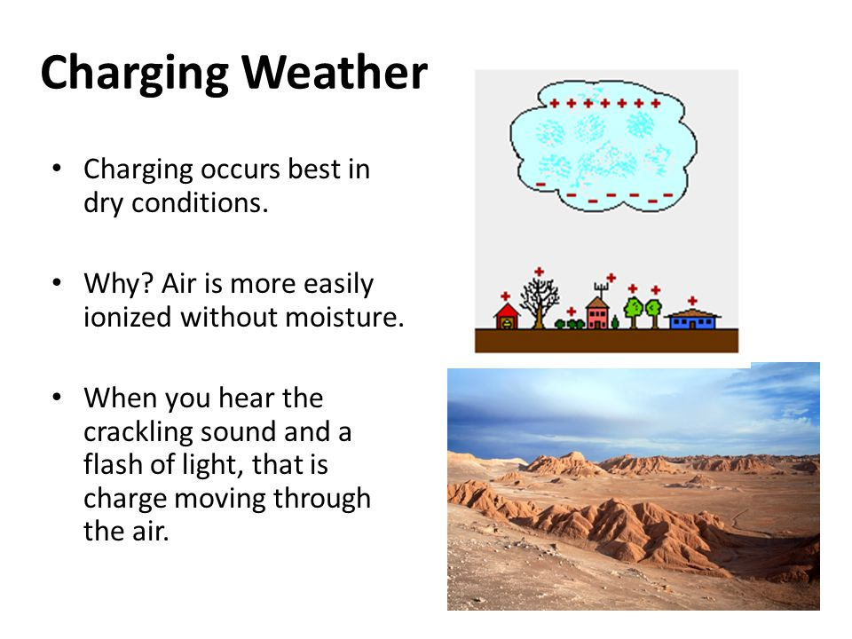 Charging Weather Charging occurs best in dry conditions. Why? Air is more easily ionized without moisture. When you hear the crackling sound and a fla