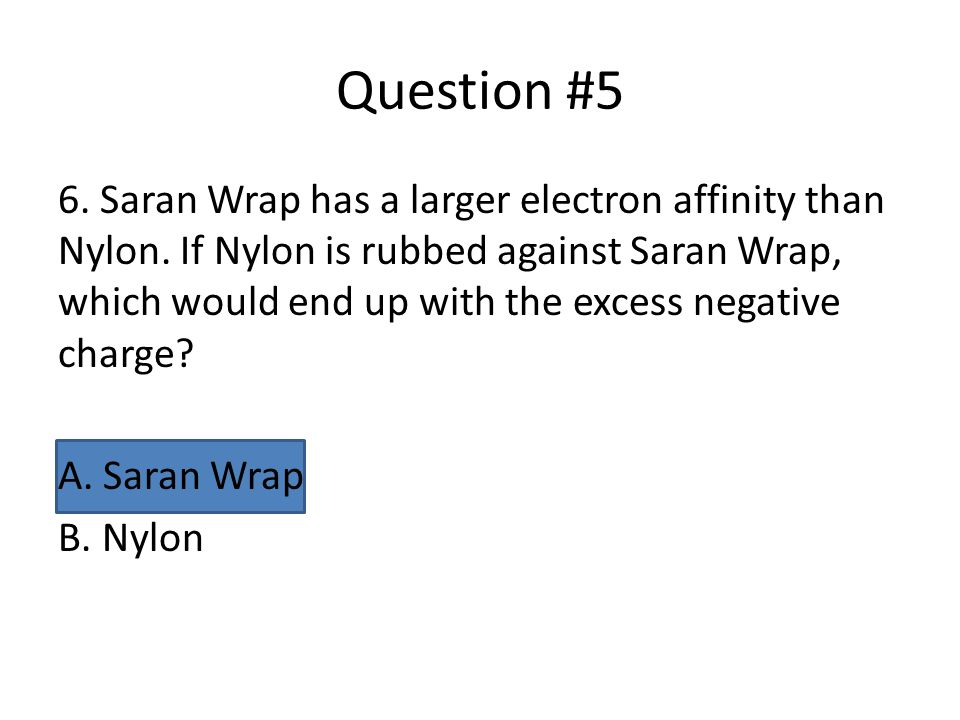 Question #5 6. Saran Wrap has a larger electron affinity than Nylon. If Nylon is rubbed against Saran Wrap, which would end up with the excess negativ