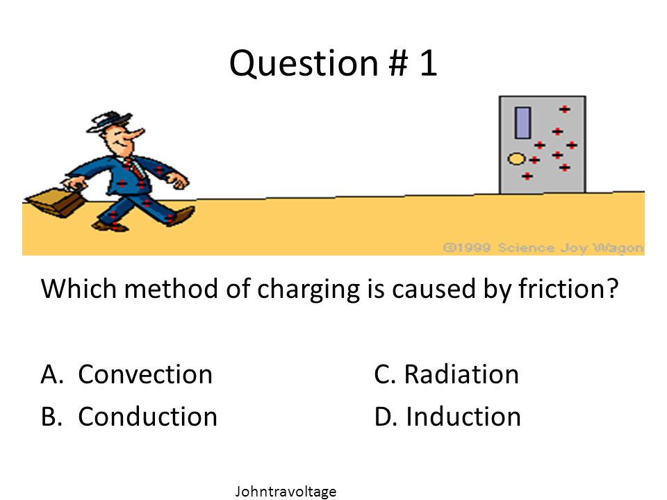 Question # 1 Which method of charging is caused by friction? A.ConvectionC. Radiation B.ConductionD. Induction Johntravoltage