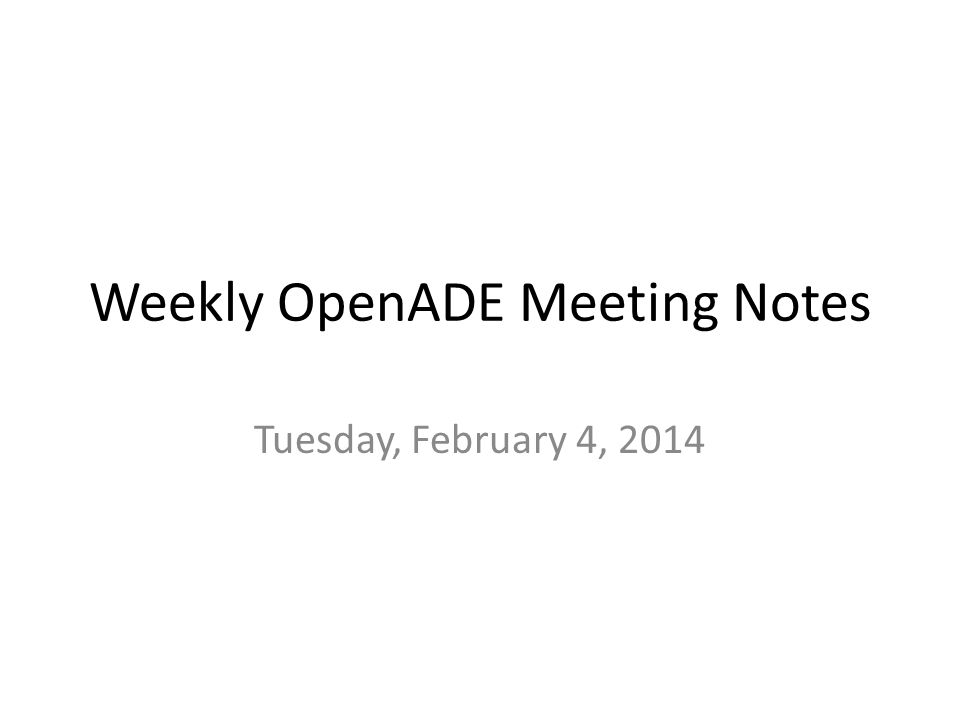 Weekly OpenADE Meeting Notes Tuesday, February 4, 2014