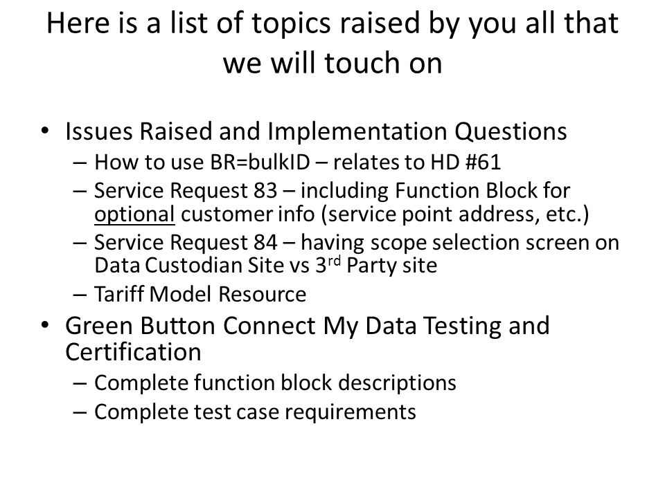 Here is a list of topics raised by you all that we will touch on Issues Raised and Implementation Questions – How to use BR=bulkID – relates to HD #61 – Service Request 83 – including Function Block for optional customer info (service point address, etc.) – Service Request 84 – having scope selection screen on Data Custodian Site vs 3 rd Party site – Tariff Model Resource Green Button Connect My Data Testing and Certification – Complete function block descriptions – Complete test case requirements