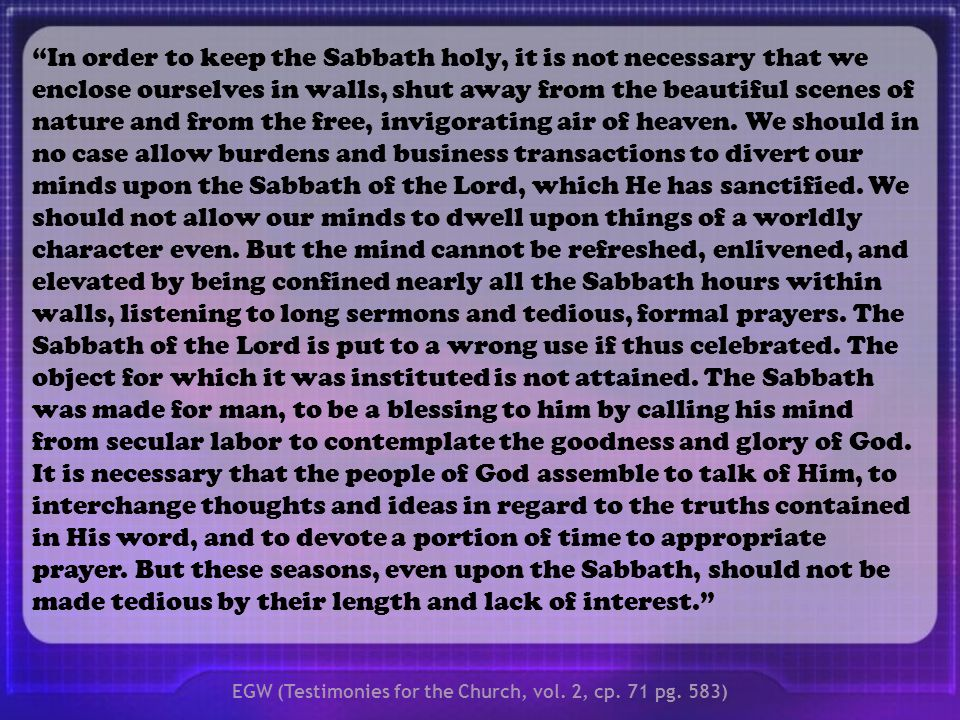 In order to keep the Sabbath holy, it is not necessary that we enclose ourselves in walls, shut away from the beautiful scenes of nature and from the free, invigorating air of heaven.