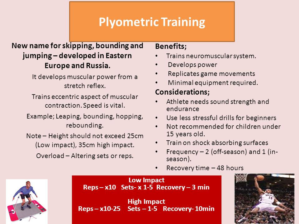 Plyometric Training New name for skipping, bounding and jumping – developed in Eastern Europe and Russia. It develops muscular power from a stretch re