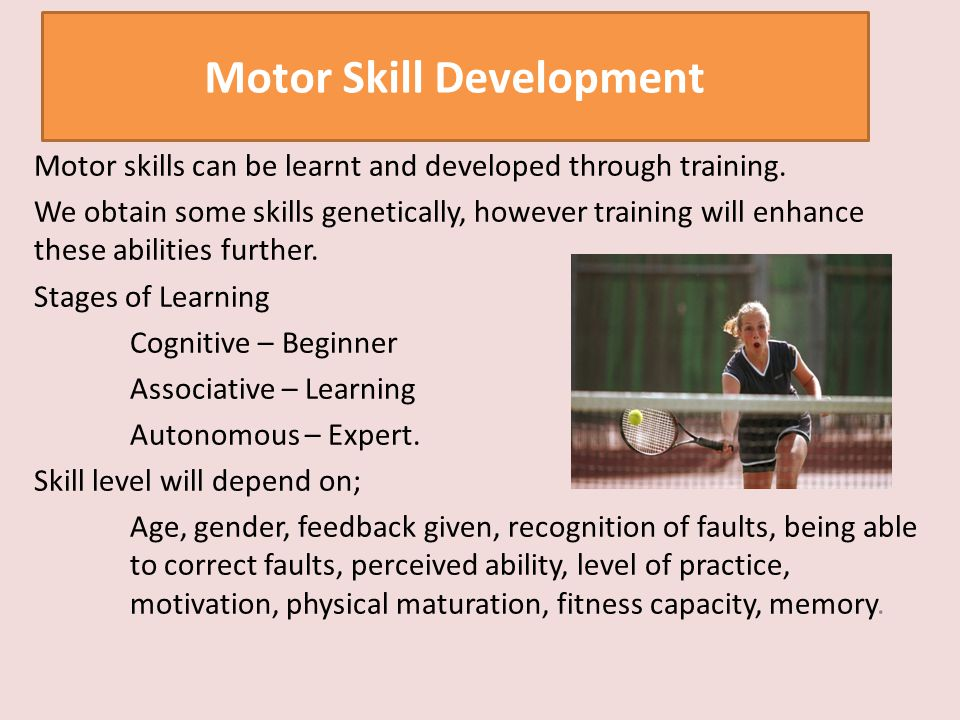 Motor skills can be learnt and developed through training. We obtain some skills genetically, however training will enhance these abilities further. S