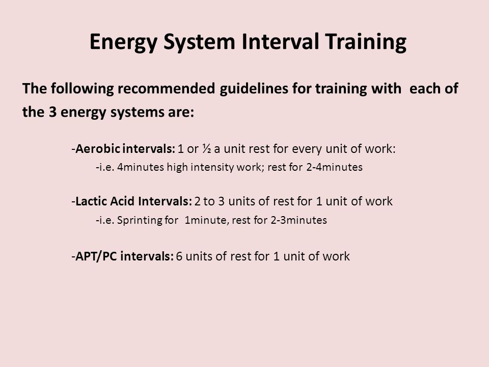 The following recommended guidelines for training with each of the 3 energy systems are: -Aerobic intervals: 1 or ½ a unit rest for every unit of work