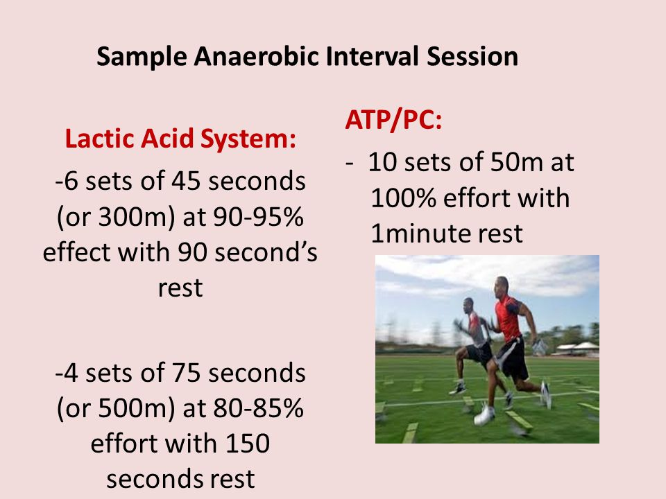 Lactic Acid System: -6 sets of 45 seconds (or 300m) at 90-95% effect with 90 seconds rest -4 sets of 75 seconds (or 500m) at 80-85% effort with 150 se