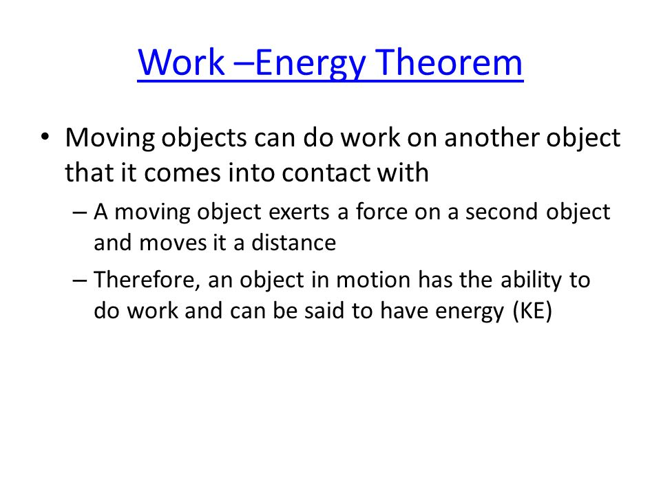 Work –Energy Theorem Moving objects can do work on another object that it comes into contact with – A moving object exerts a force on a second object