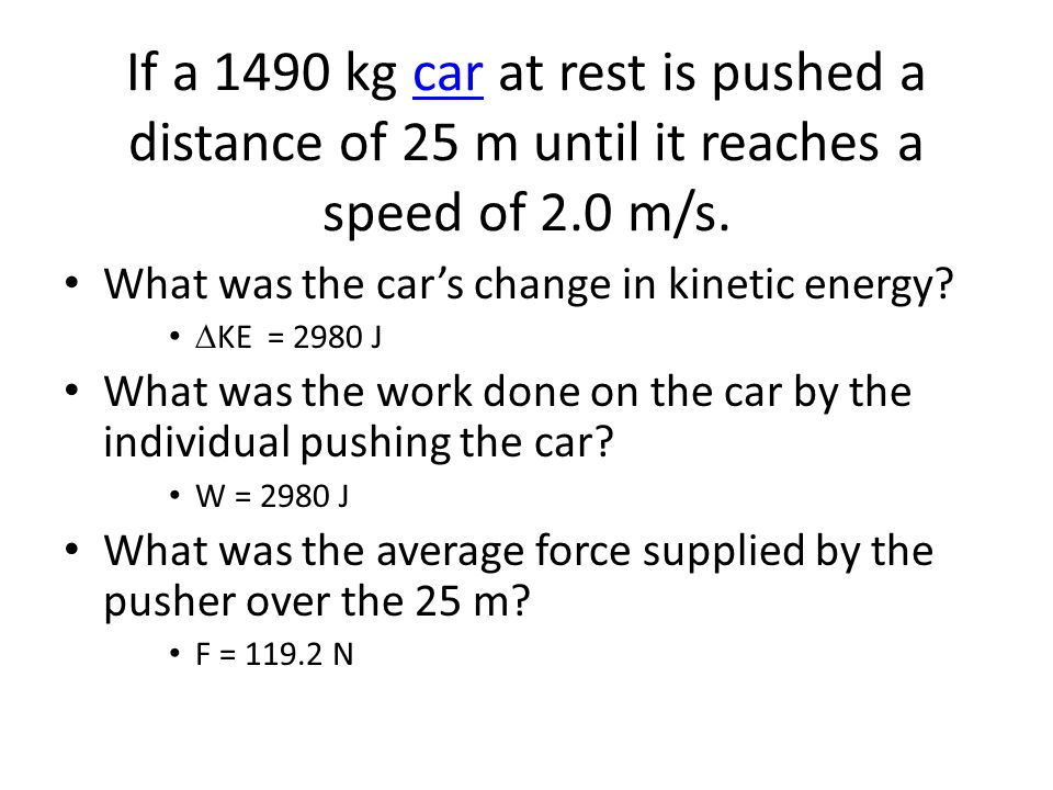 If a 1490 kg car at rest is pushed a distance of 25 m until it reaches a speed of 2.0 m/s.car What was the cars change in kinetic energy? KE = 2980 J