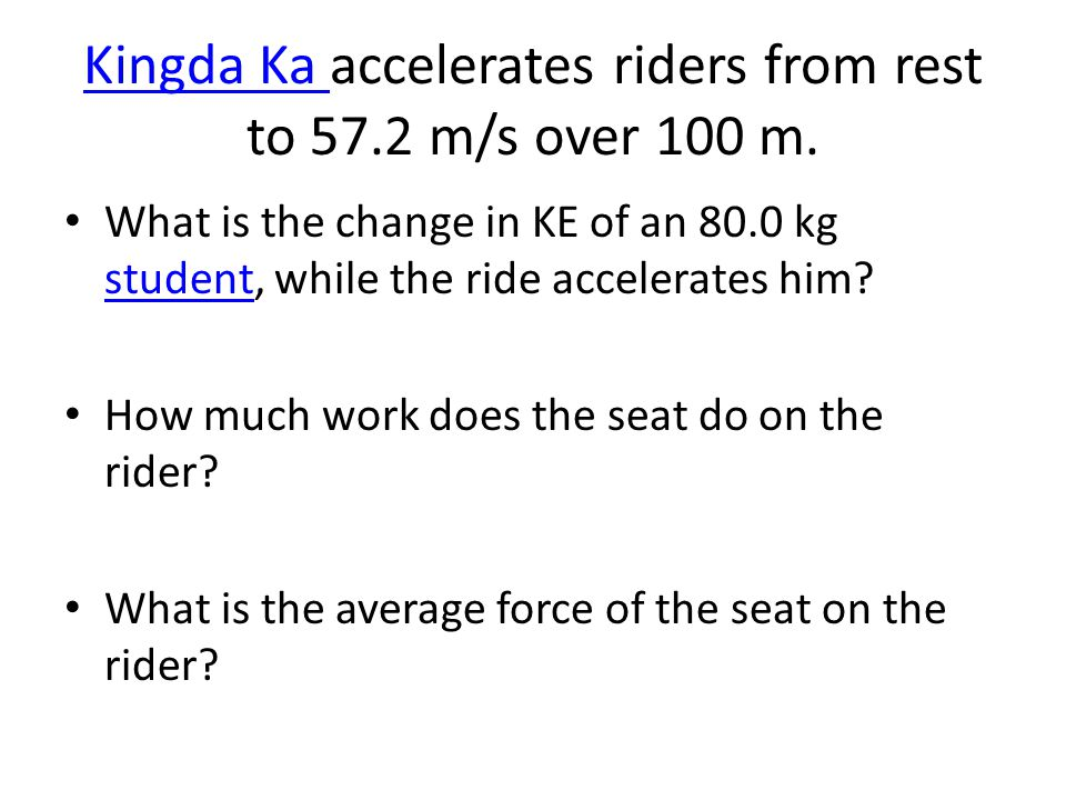 Kingda Ka Kingda Ka accelerates riders from rest to 57.2 m/s over 100 m. What is the change in KE of an 80.0 kg student, while the ride accelerates hi