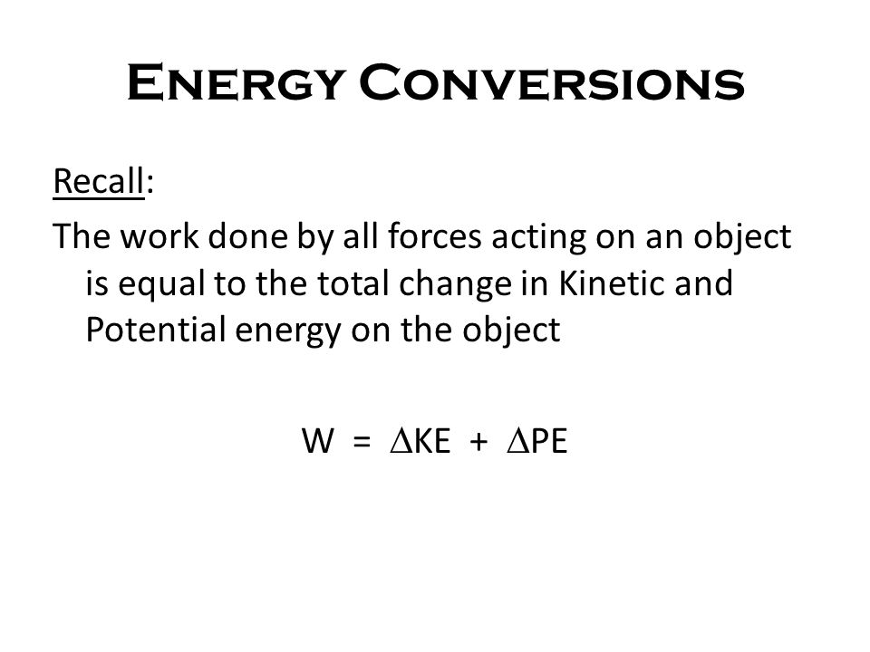 Energy Conversions Recall: The work done by all forces acting on an object is equal to the total change in Kinetic and Potential energy on the object