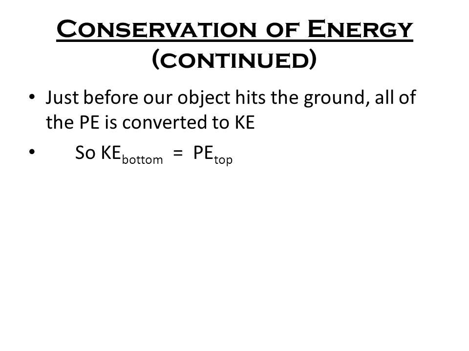 Conservation of Energy (continued) Just before our object hits the ground, all of the PE is converted to KE So KE bottom = PE top