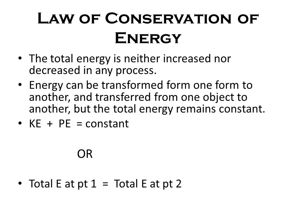 Law of Conservation of Energy The total energy is neither increased nor decreased in any process. Energy can be transformed form one form to another,